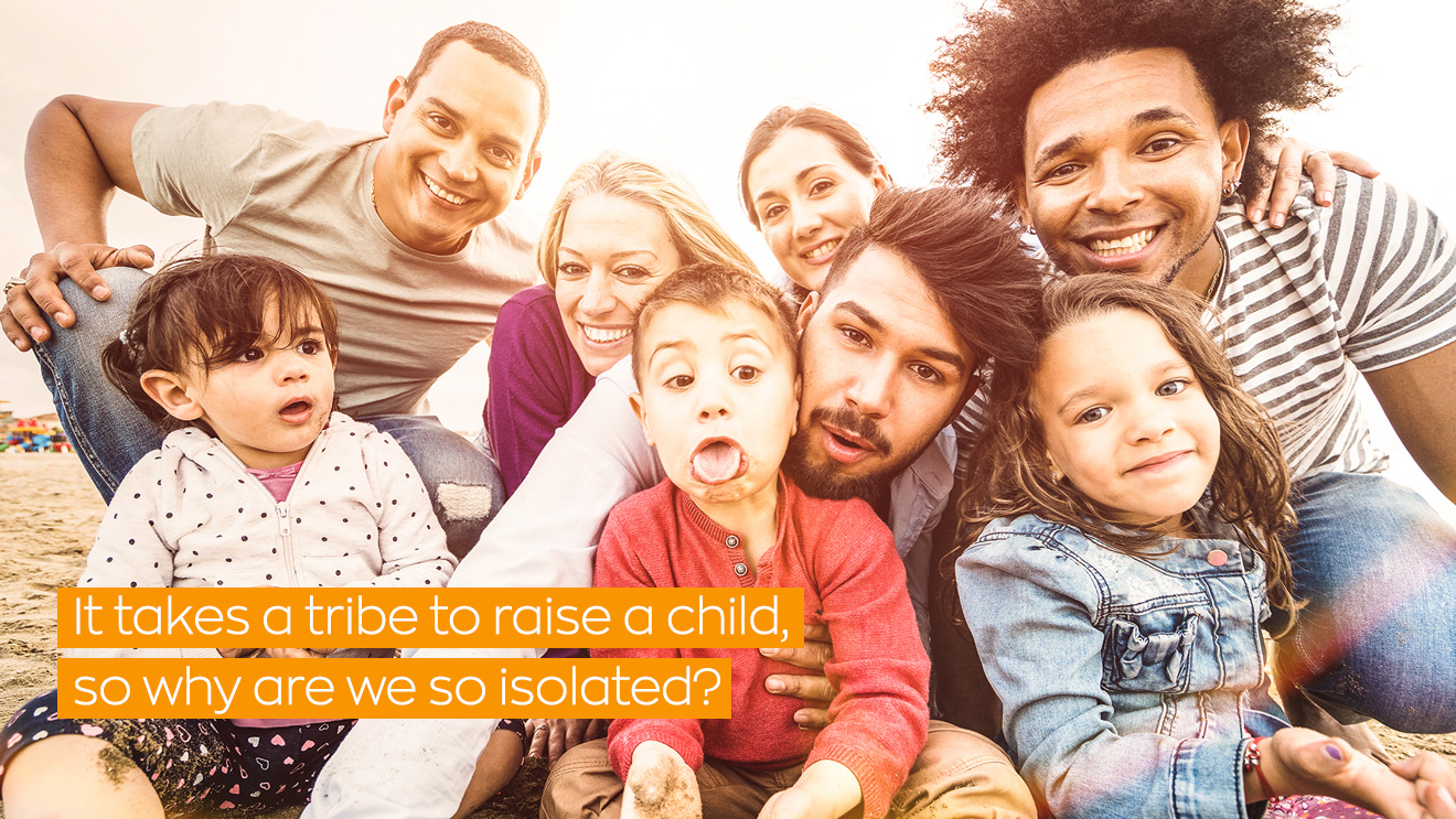 It takes a tribe to raise a child, so why are we so isolated?